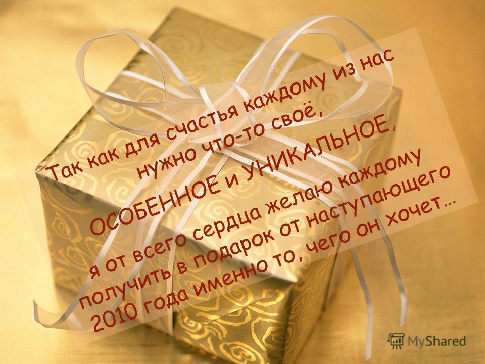 Так как для счастья каждому из нас нужно что-то своё, ОСОБЕННОЕ и УНИКАЛЬНОЕ, я от всего сердца желаю каждому получить в подарок от наступающего 2010 года именно то, чего он хочет…