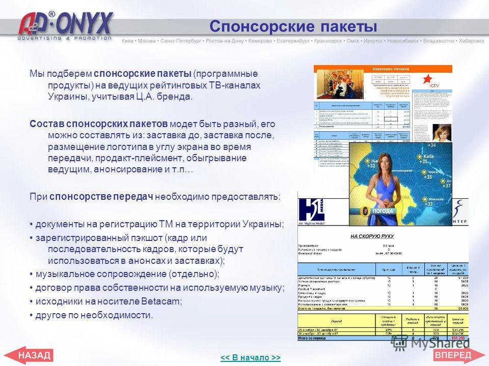 Спонсорские пакеты Мы подберем спонсорские пакеты (программные продукты) на ведущих рейтинговых ТВ-каналах Украины, учитывая Ц.А. бренда. Состав спонсорских пакетов модет быть разный, его можно составлять из: заставка до, заставка после, размещение л