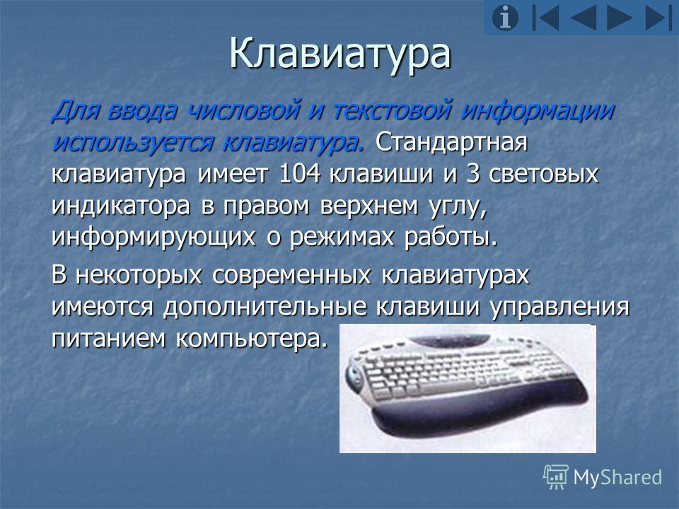 Клавиатура Для ввода числовой и текстовой информации используется клавиатура. Стандартная клавиатура имеет 104 клавиши и 3 световых индикатора в правом верхнем углу, информирующих о режимах работы. В некоторых современных клавиатурах имеются дополнит
