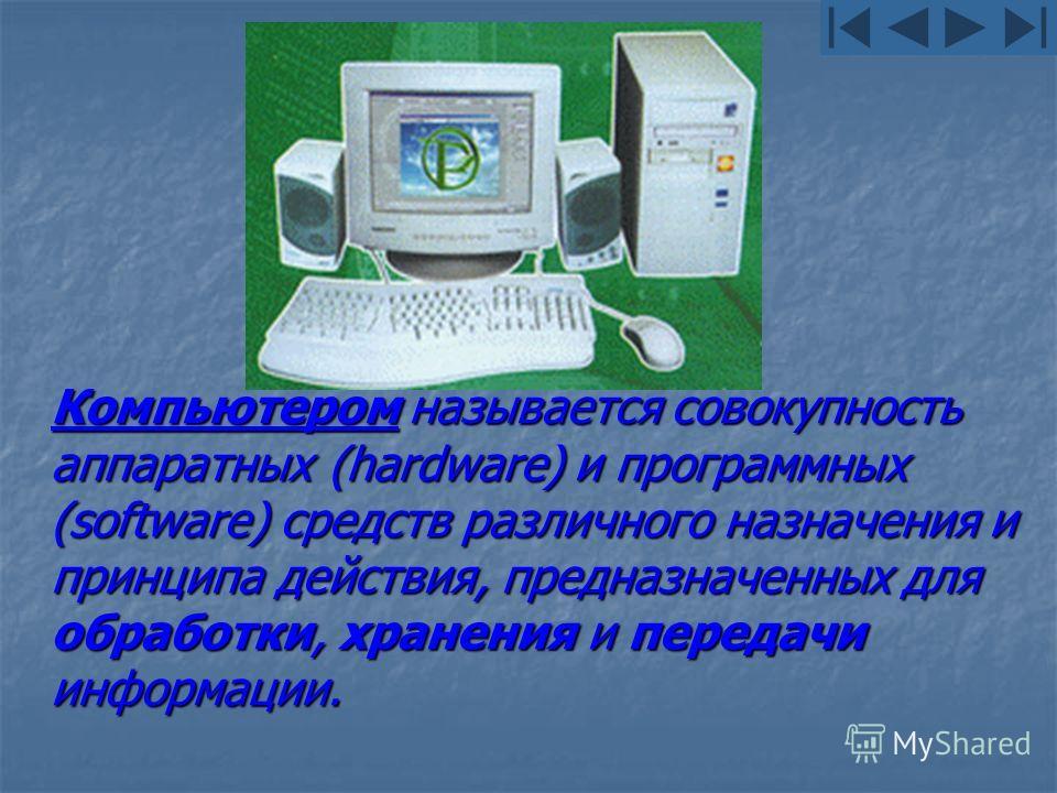Компьютером называется совокупность аппаратных (hardware) и программных (software) средств различного назначения и принципа действия, предназначенных для обработки, хранения и передачи информации.