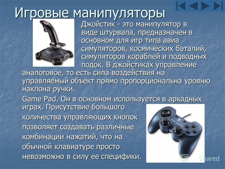 Игровые манипуляторы Джойстик - это манипулятор в виде штурвала, предназначен в основном для игр типа авиа симуляторов, космических баталий, симуляторов кораблей и подводных лодок. В джойстиках управление аналоговое, то есть сила воздействия на управ