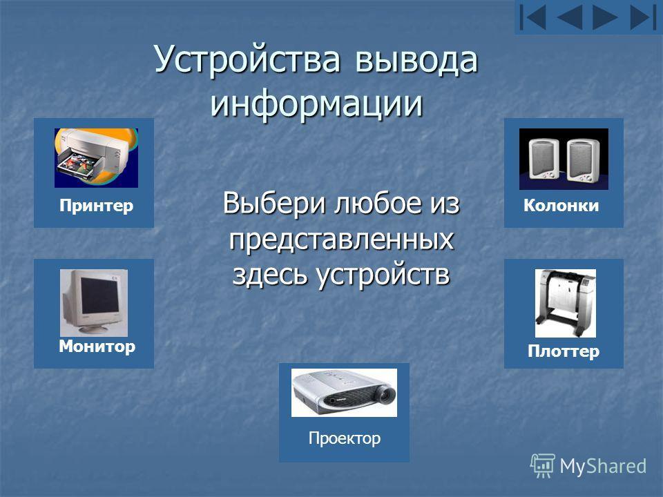 Устройства вывода информации Выбери любое из представленных здесь устройств ПринтерМонитор Колонки Плоттер Проектор
