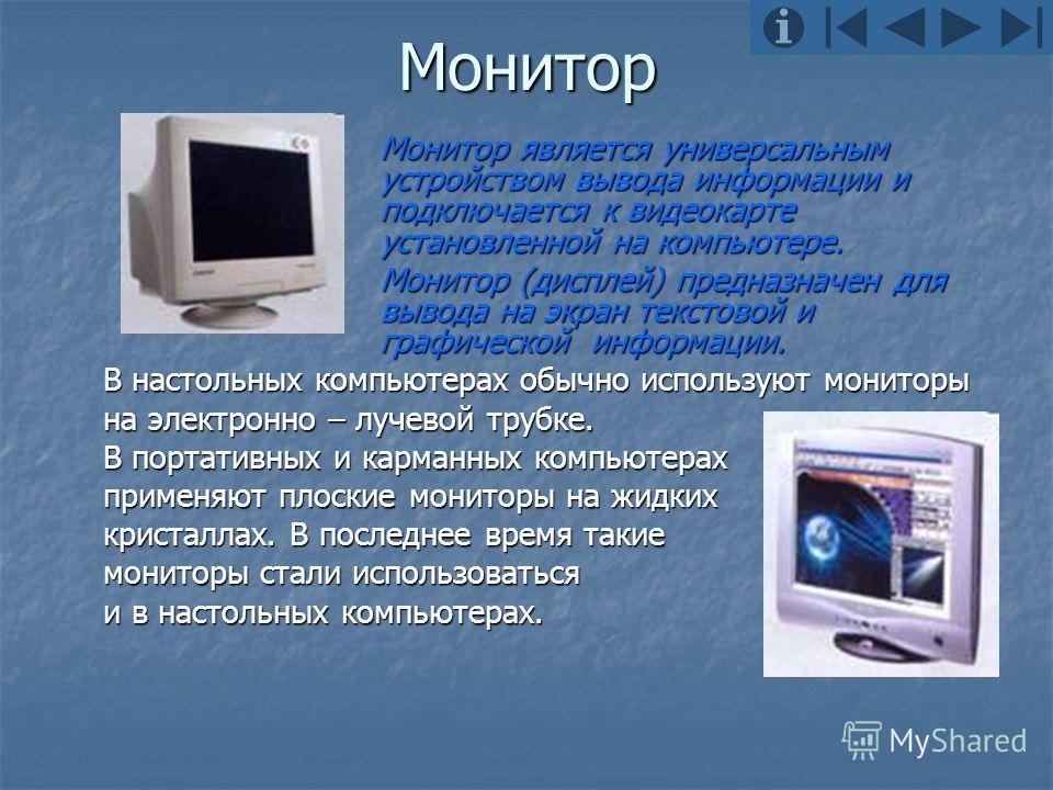Монитор Монитор является универсальным устройством вывода информации и подключается к видеокарте установленной на компьютере. Монитор (дисплей) предназначен для вывода на экран текстовой и графической информации. В настольных компьютерах обычно испол