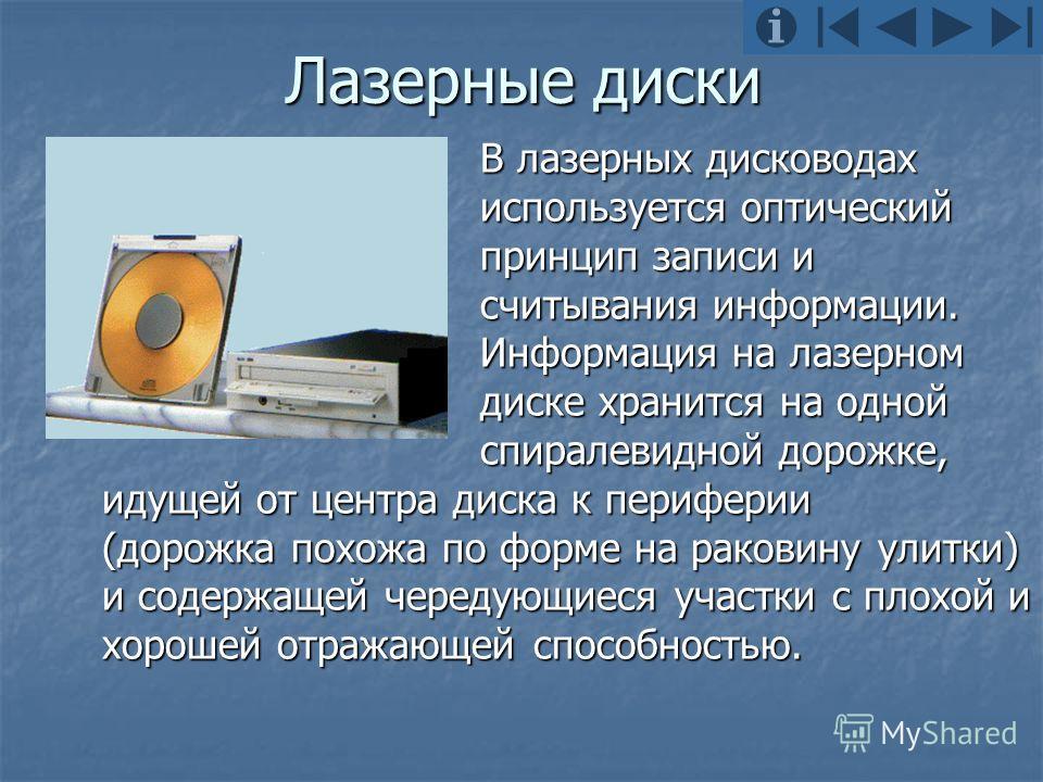 Лазерные диски В лазерных дисководах используется оптический принцип записи и считывания информации. Информация на лазерном диске хранится на одной спиралевидной дорожке, идущей от центра диска к периферии (дорожка похожа по форме на раковину улитки)
