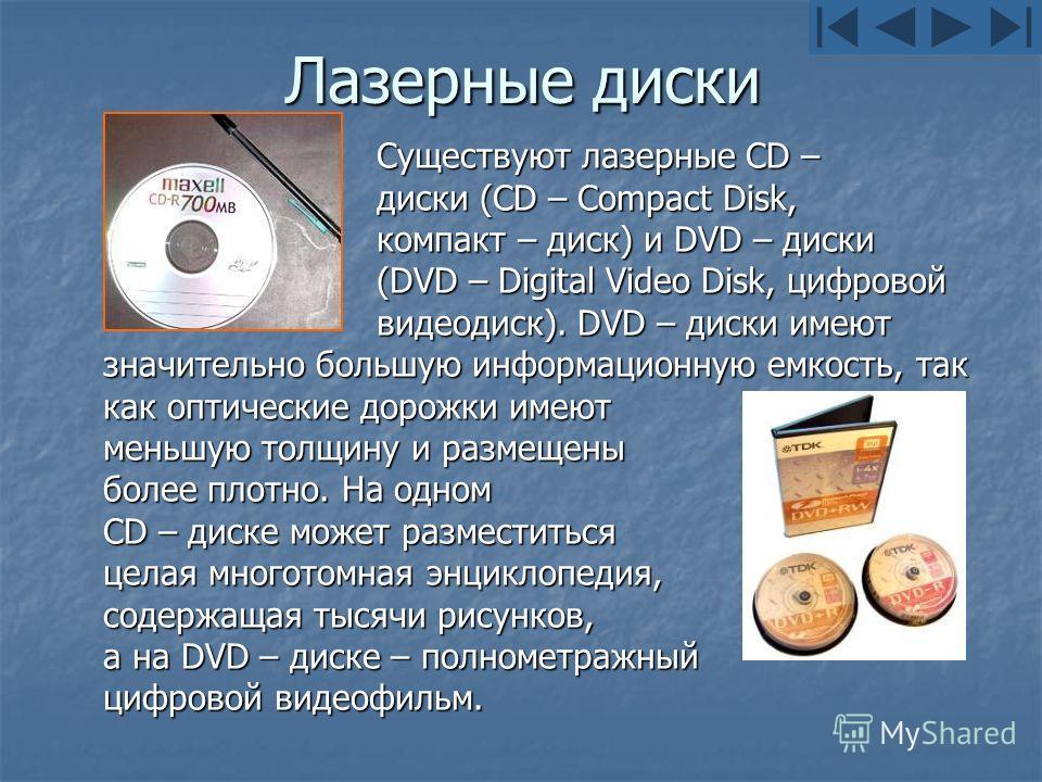 Лазерные диски Существуют лазерные CD – диски (CD – Compact Disk, компакт – диск) и DVD – диски (DVD – Digital Video Disk, цифровой видеодиск). DVD – диски имеют значительно большую информационную емкость, так как оптические дорожки имеют меньшую тол