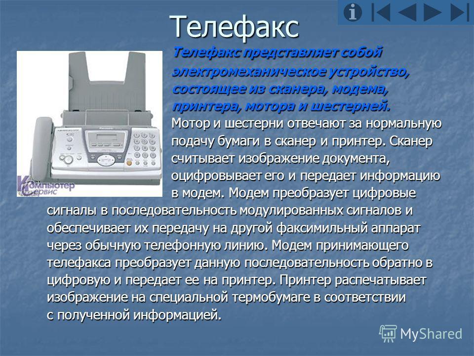 Телефакс Телефакс представляет собой электромеханическое устройство, состоящее из сканера, модема, принтера, мотора и шестерней. Мотор и шестерни отвечают за нормальную подачу бумаги в сканер и принтер. Сканер считывает изображение документа, оцифров