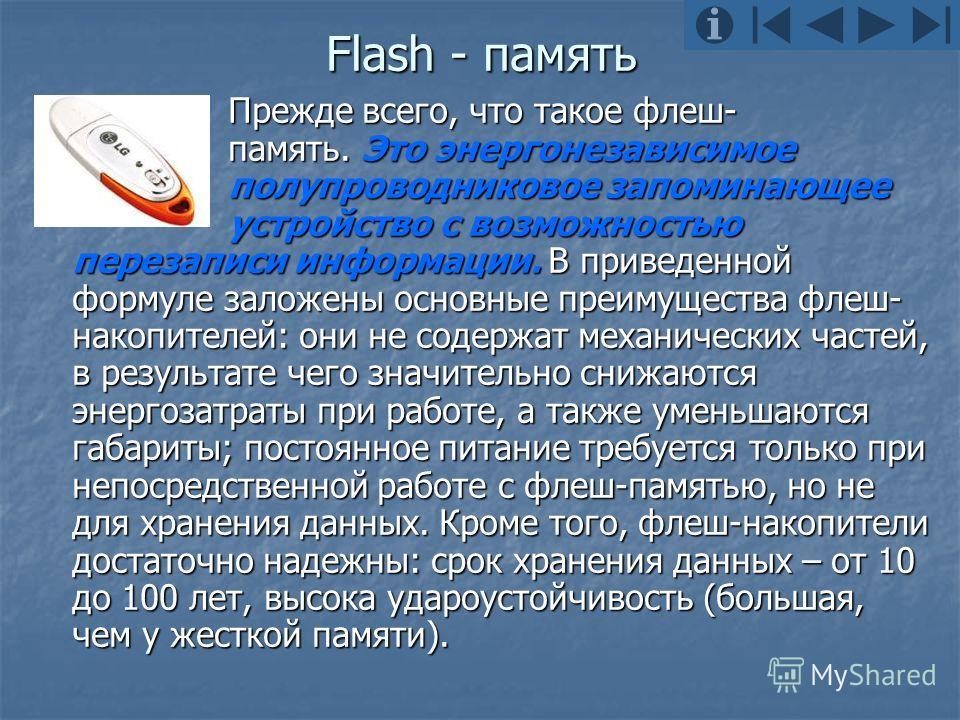 Flash - память Прежде всего, что такое флеш- память. Это энергонезависимое полупроводниковое запоминающее устройство с возможностью перезаписи информации. В приведенной формуле заложены основные преимущества флеш- накопителей: они не содержат механич