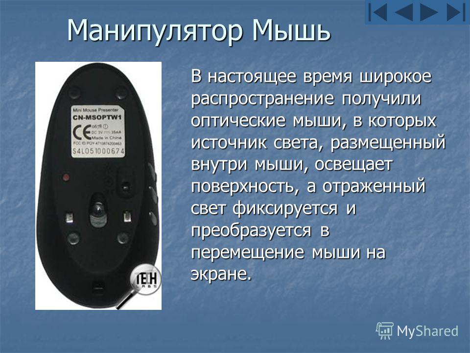 Манипулятор Мышь В настоящее время широкое распространение получили оптические мыши, в которых источник света, размещенный внутри мыши, освещает поверхность, а отраженный свет фиксируется и преобразуется в перемещение мыши на экране.