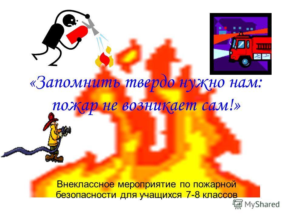 « Запомнить твердо нужно нам: пожар не возникает сам!» Внеклассное мероприятие по пожарной безопасности для учащихся 7-8 классов
