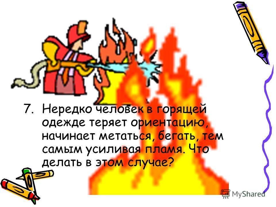 7.Нередко человек в горящей одежде теряет ориентацию, начинает метаться, бегать, тем самым усиливая пламя. Что делать в этом случае?