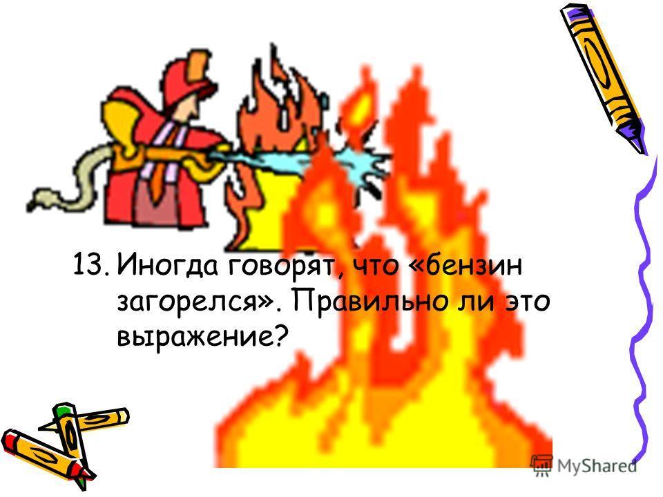 13.Иногда говорят, что «бензин загорелся». Правильно ли это выражение?