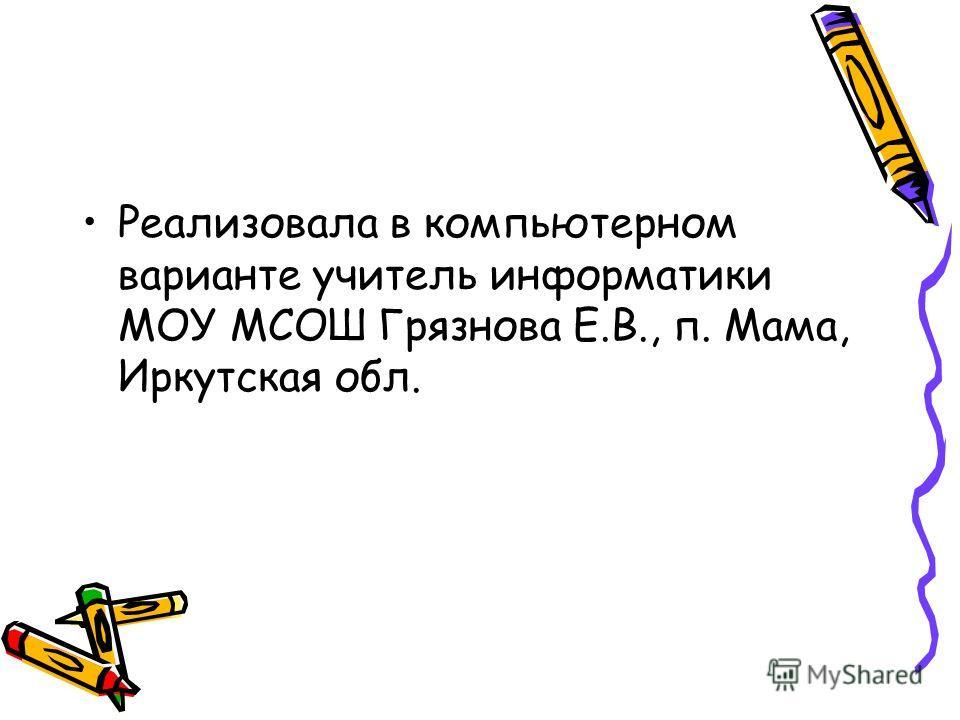 Реализовала в компьютерном варианте учитель информатики МОУ МСОШ Грязнова Е.В., п. Мама, Иркутская обл.