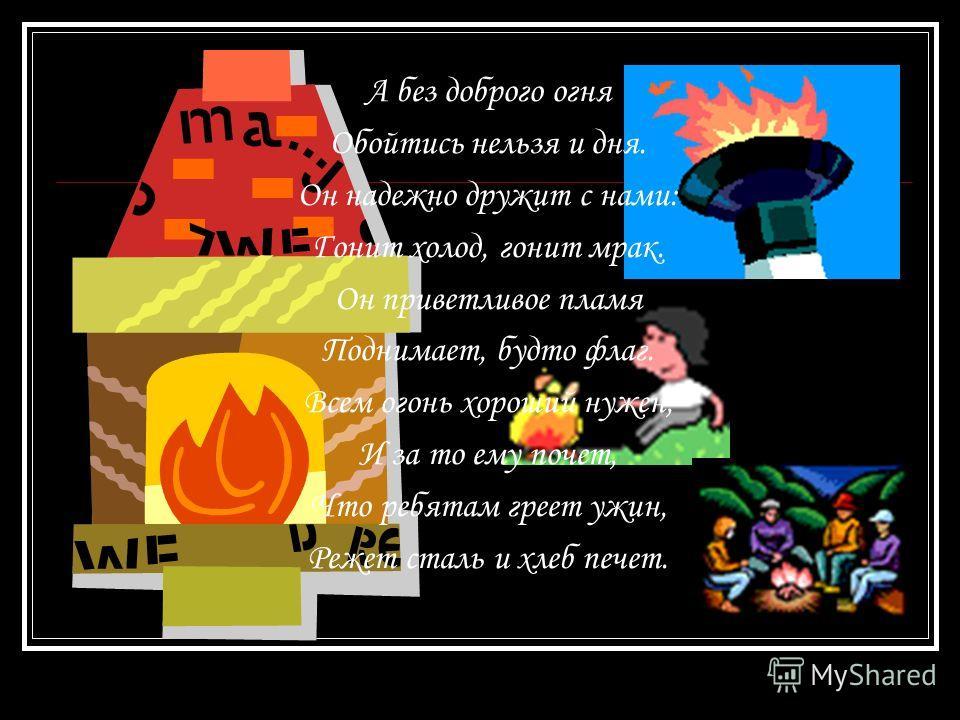 А без доброго огня Обойтись нельзя и дня. Он надежно дружит с нами: Гонит холод, гонит мрак. Он приветливое пламя Поднимает, будто флаг. Всем огонь хороший нужен, И за то ему почет, Что ребятам греет ужин, Режет сталь и хлеб печет.