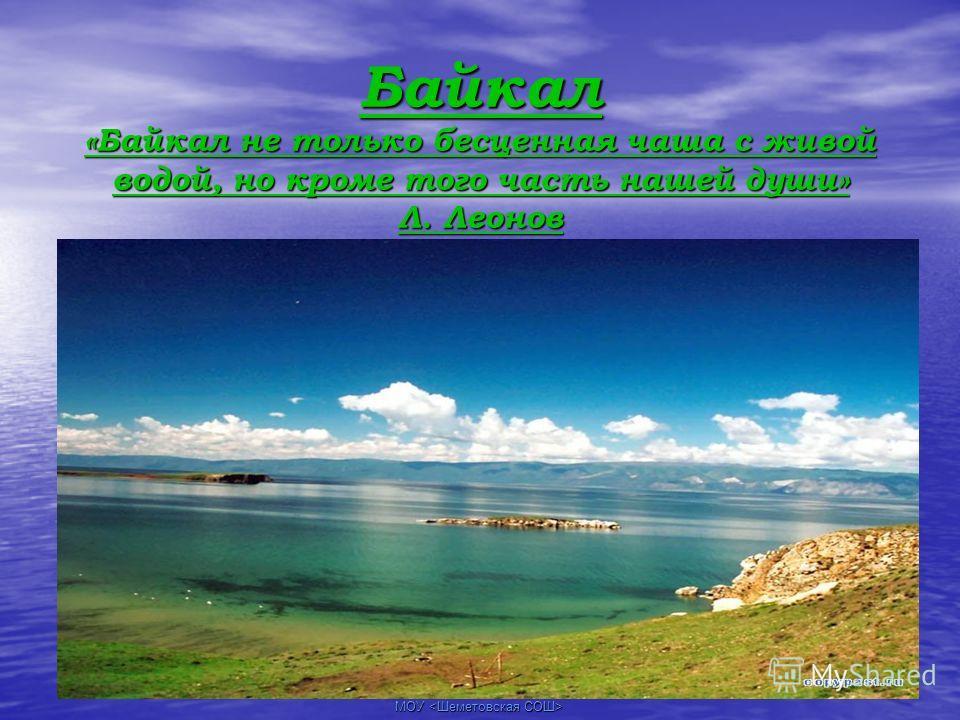 МОУ Байкал «Байкал не только бесценная чаша с живой водой, но кроме того часть нашей души» Л. Леонов