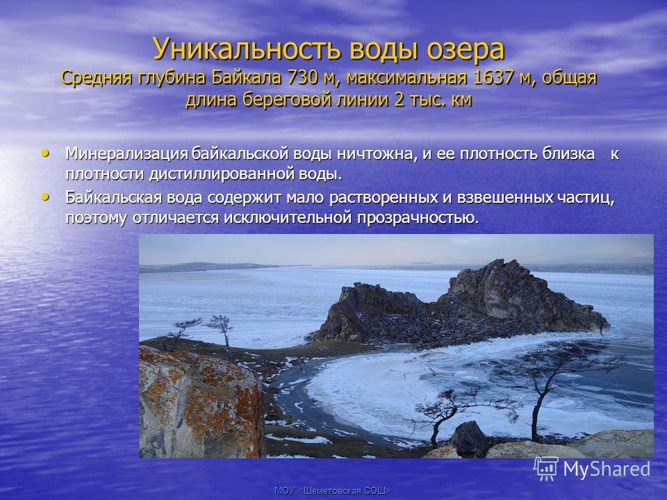 МОУ Уникальность воды озера Средняя глубина Байкала 730 м, максимальная 1637 м, общая длина береговой линии 2 тыс. км Минерализация байкальской воды ничтожна, и ее плотность близка к плотности дистиллированной воды. Минерализация байкальской воды нич
