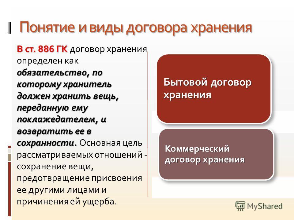 Понятие и виды договора хранения В ст. 886 ГК договор хранения определен как обязательство, по которому хранитель должен хранить вещь, переданную ему поклажедателем, и возвратить ее в сохранности. Основная цель рассматриваемых отношений - сохранение