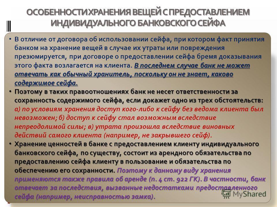 ОСОБЕННОСТИ ХРАНЕНИЯ ВЕЩЕЙ С ПРЕДОСТАВЛЕНИЕМ ИНДИВИДУАЛЬНОГО БАНКОВСКОГО СЕЙФА В последнем случае банк не может отвечать как обычный хранитель, поскольку он не знает, каково содержимое сейфа. В отличие от договора об использовании сейфа, при котором