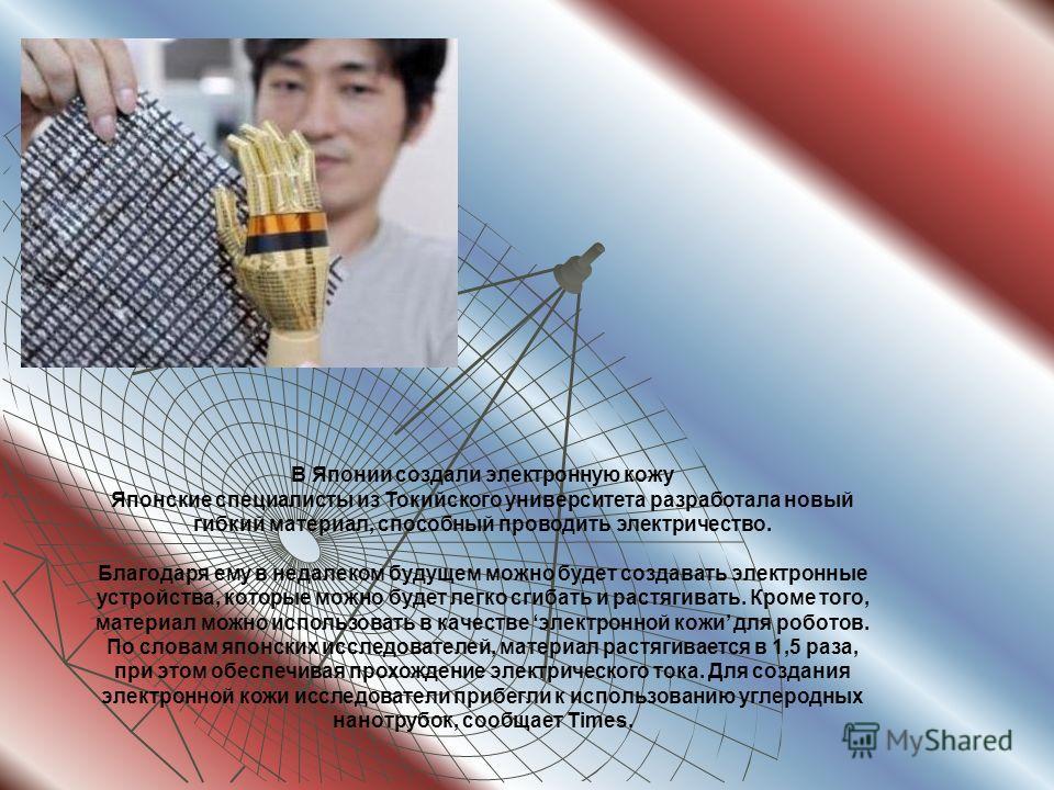 В Японии создали электронную кожу Японские специалисты из Токийского университета разработала новый гибкий материал, способный проводить электричество. Благодаря ему в недалеком будущем можно будет создавать электронные устройства, которые можно буде