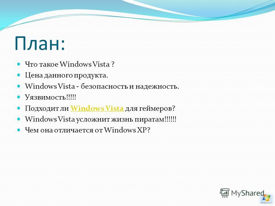 План: Что такое Windows Vista ? Цена данного продукта. Windows Vista - безопасность и надежность. Уязвимость!!!!! Подходит ли Windows Vista для геймеров?Windows Vista Windows Vista усложнит жизнь пиратам!!!!!! Чем она отличается от Windows XP?