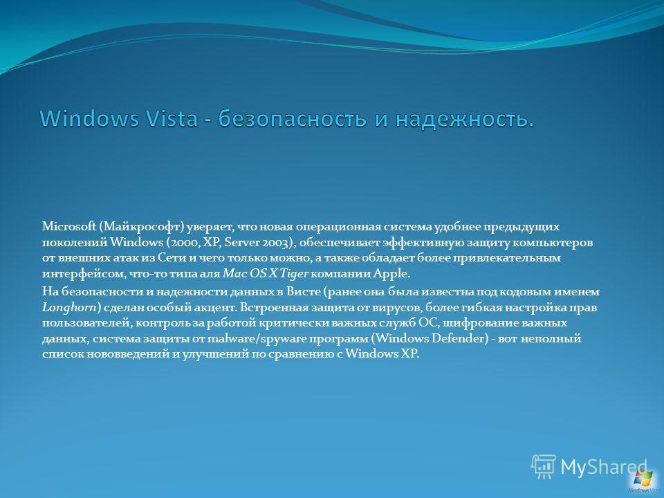 Microsoft (Майкрософт) уверяет, что новая операционная система удобнее предыдущих поколений Windows (2000, XP, Server 2003), обеспечивает эффективную защиту компьютеров от внешних атак из Сети и чего только можно, а также обладает более привлекательн