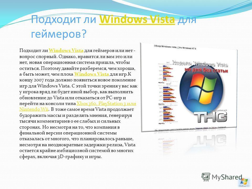 Подходит ли Windows Vista для геймеров?Windows Vista Подходит ли Windows Vista для геймеров или нет - вопрос спорный. Однако, нравится ли вам это или нет, новая операционная система пришла, чтобы остаться. Поэтому давайте разберемся, чем хороша, а бы