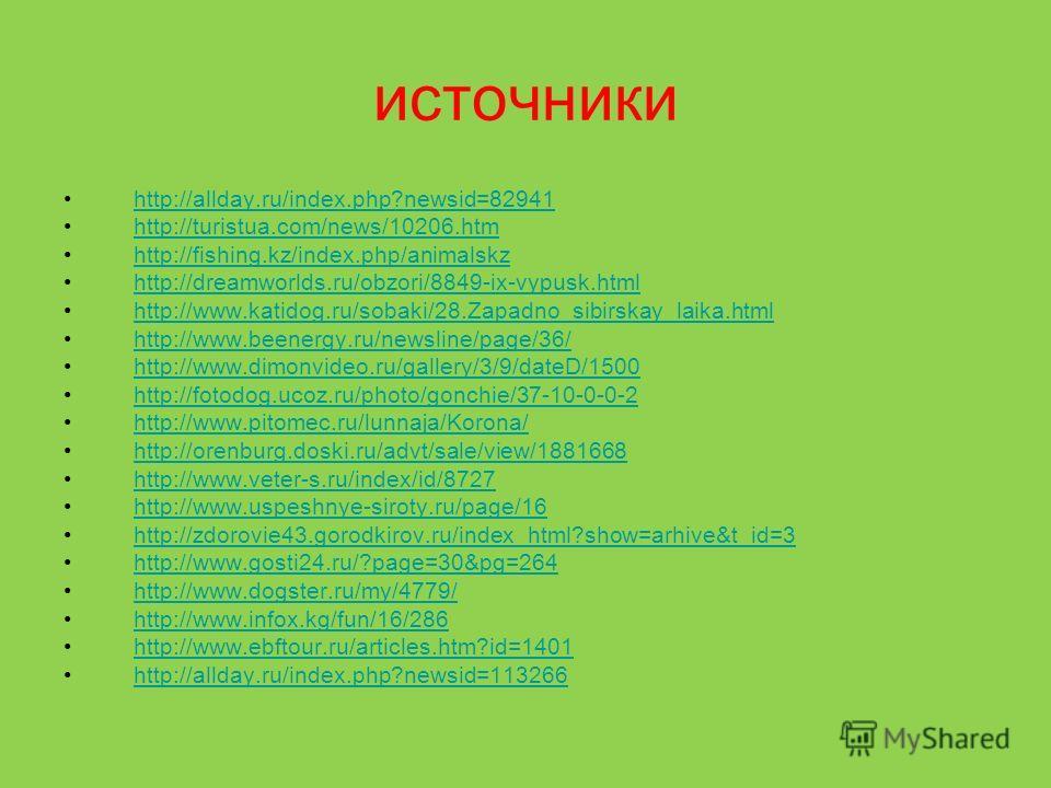 источники http://allday.ru/index.php?newsid=82941 http://turistua.com/news/10206.htm http://fishing.kz/index.php/animalskz http://dreamworlds.ru/obzori/8849-ix-vypusk.html http://www.katidog.ru/sobaki/28.Zapadno_sibirskay_laika.html http://www.beener
