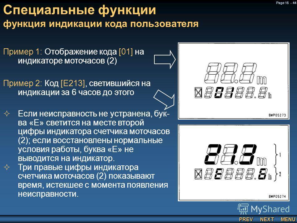 PREV NEXT MENU Page 16 - 44 Специальные функции функция индикации кода пользователя Пример 1: Отображение кода [01] на индикаторе моточасов (2) Пример 2: Код [E213], светившийся на индикации за 6 часов до этого Если неисправность не устранена, бук в