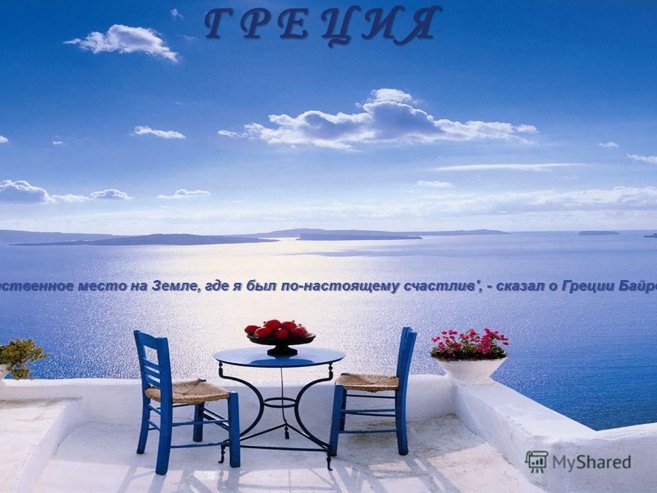 Г Р Е Ц И Я Г Р Е Ц И Я 'Это единственное место на Земле, где я был по-настоящему счастлив', - сказал о Греции Байрон.