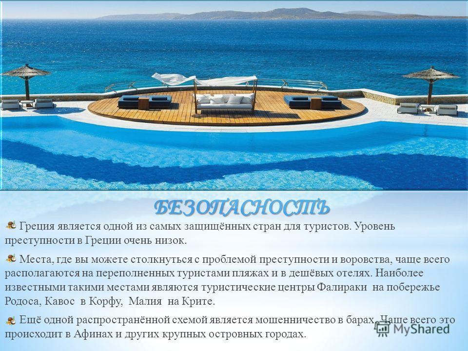 БЕЗОПАСНОСТЬ Греция является одной из самых защищённых стран для туристов. Уровень преступности в Греции очень низок. Места, где вы можете столкнуться с проблемой преступности и воровства, чаще всего располагаются на переполненных туристами пляжах и