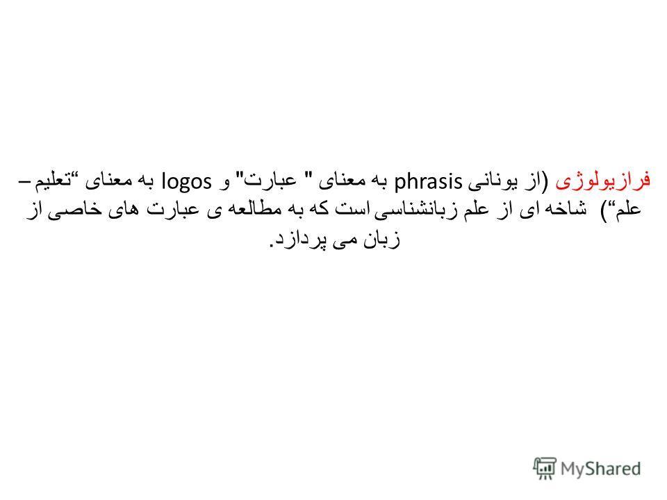 فرازیولوژی ( از یونانی phrasis به معنای  عبارت  و logos به معنای تعلیم – علم ) شاخه ای از علم زبانشناسی است که به مطالعه ی عبارت های خاصی از زبان می پردازد.