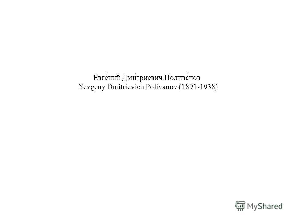 Евге́ний Дми́триевич Полива́нов Yevgeny Dmitrievich Polivanov (1891-1938)