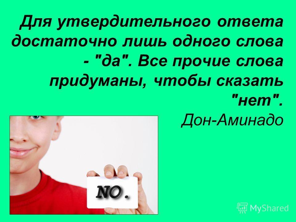 Для утвердительного ответа достаточно лишь одного слова - да. Все прочие слова придуманы, чтобы сказать нет. Дон-Аминадо