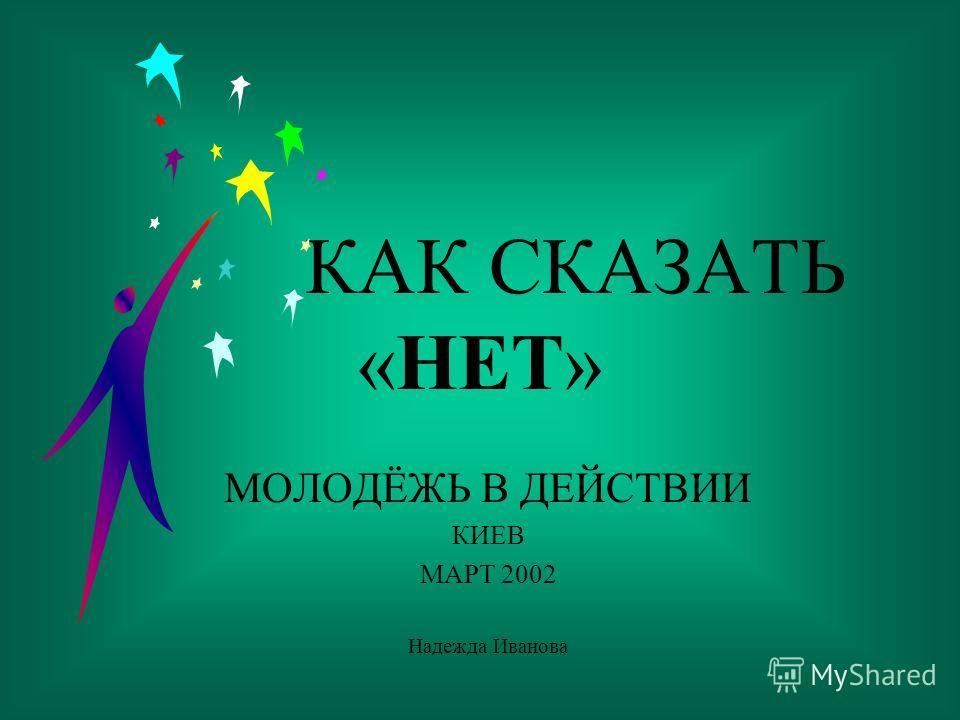 1 КАК СКАЗАТЬ «НЕТ» МОЛОДЁЖЬ В ДЕЙСТВИИ КИЕВ МАРТ 2002 Надежда Иванова