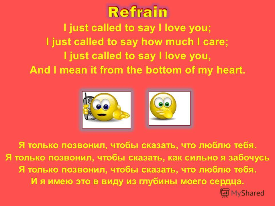 I just called to say I love you; I just called to say how much I care; I just called to say I love you, And I mean it from the bottom of my heart. Я только позвонил, чтобы сказать, что люблю тебя. Я только позвонил, чтобы сказать, как сильно я забочу