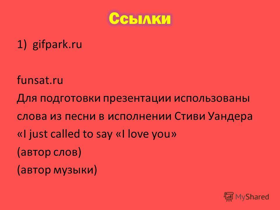 1)gifpark.ru funsat.ru Для подготовки презентации использованы слова из песни в исполнении Стиви Уандера «I just called to say «I love you» (автор слов) (автор музыки)