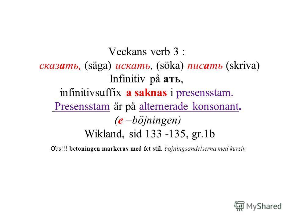 Veckans verb 3 : сказать, (säga) искать, (söka) писать (skriva) Infinitiv på ать, infinitivsuffix а saknas i presensstam. Presensstam är på alternerade konsonant. (e –böjningen) Wikland, sid 133 -135, gr.1b Obs!!! betoningen markeras med fet stil. bö