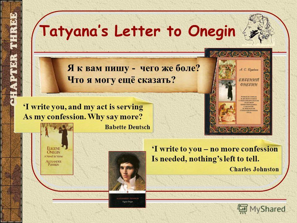 Tatyanas Letter to Onegin I write you, and my act is serving As my confession. Why say more? Babette Deutsch I write to you – no more confession Is needed, nothings left to tell. Charles Johnston Я к вам пишу - чего же боле? Что я могу ещё сказать? C