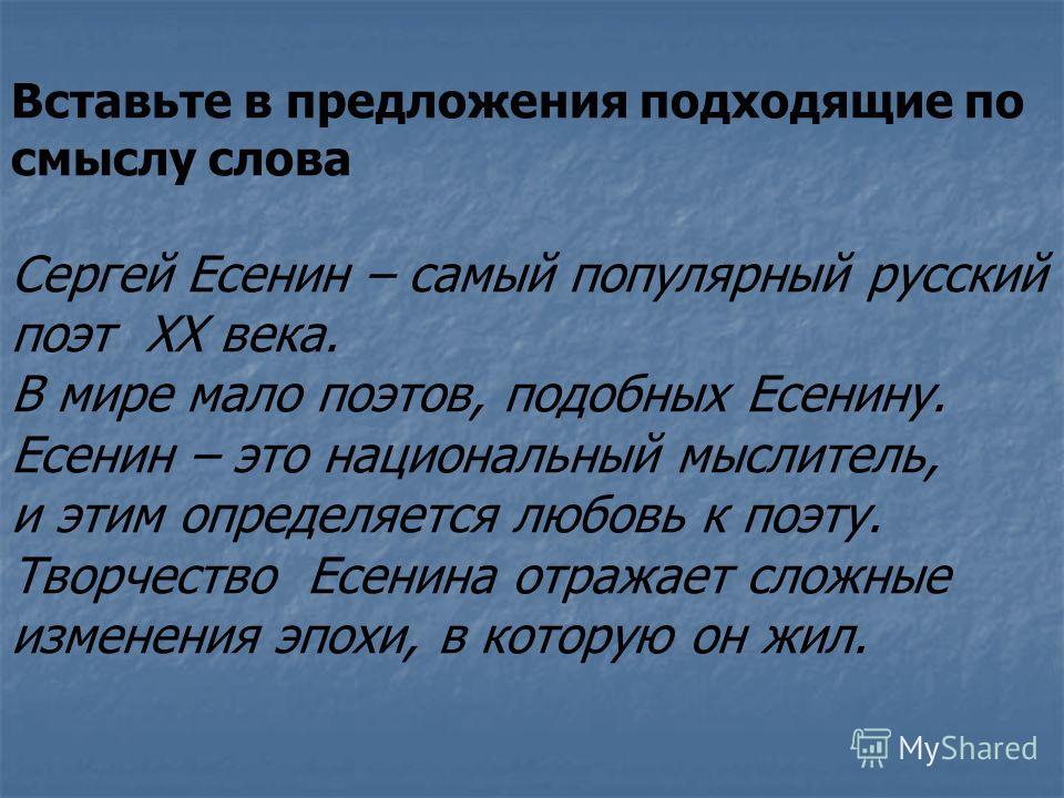 Вставьте в предложения подходящие по смыслу слова Сергей Есенин – самый популярный русский поэт XX века. В мире мало поэтов, подобных Есенину. Есенин – это национальный мыслитель, и этим определяется любовь к поэту. Творчество Есенина отражает сложны