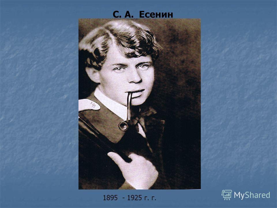 С. А. Есенин 1895 - 1925 г. г.