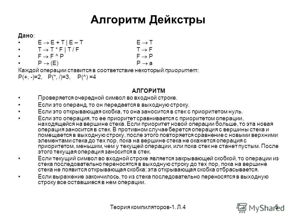 Теория компиляторов-1. Л.45 Алгоритм Дейкстры Дано: E E + T | E – TE T T T * F | T / FT F F F ^ PF P P (E)P a Каждой операции ставится в соответствие некоторый приоритет: P(+, -)=2,P(*, /)=3, P(^) =4 АЛГОРИТМ Проверяется очередной символ во входной с