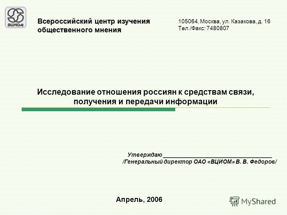 Исследование отношения россиян к средствам связи, получения и передачи информации 105064, Москва, ул. Казакова, д. 16 Тел./Факс: 7480807 Апрель, 2006 Всероссийский центр изучения общественного мнения Утверждаю ___________________________________ /Ген