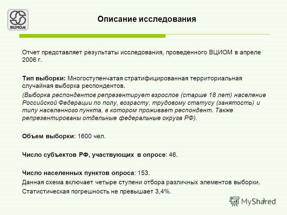 3 Описание исследования Отчет представляет результаты исследования, проведенного ВЦИОМ в апреле 2006 г. Тип выборки: Многоступенчатая стратифицированная территориальная случайная выборка респондентов. (Выборка респондентов репрезентирует взрослое (ст