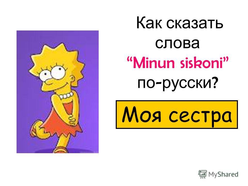 Как сказать слова Minun siskoni по - русски ? Моя сестра