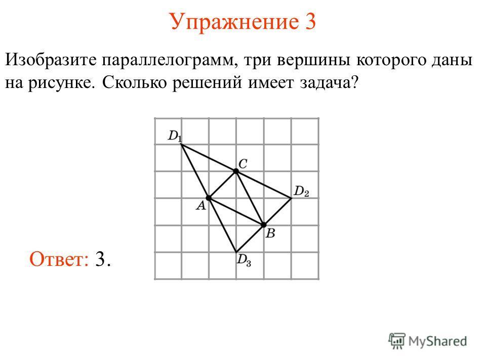Упражнение 3 Изобразите параллелограмм, три вершины которого даны на рисунке. Сколько решений имеет задача? Ответ: 3.