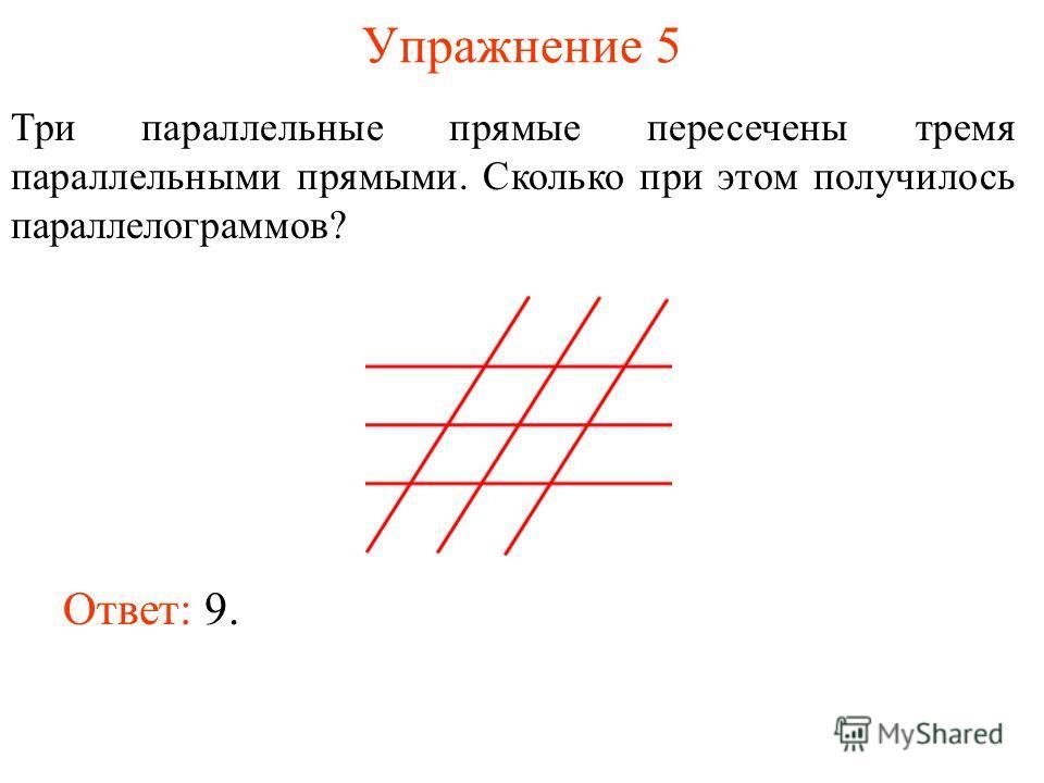 Упражнение 5 Три параллельные прямые пересечены тремя параллельными прямыми. Сколько при этом получилось параллелограммов? Ответ: 9.