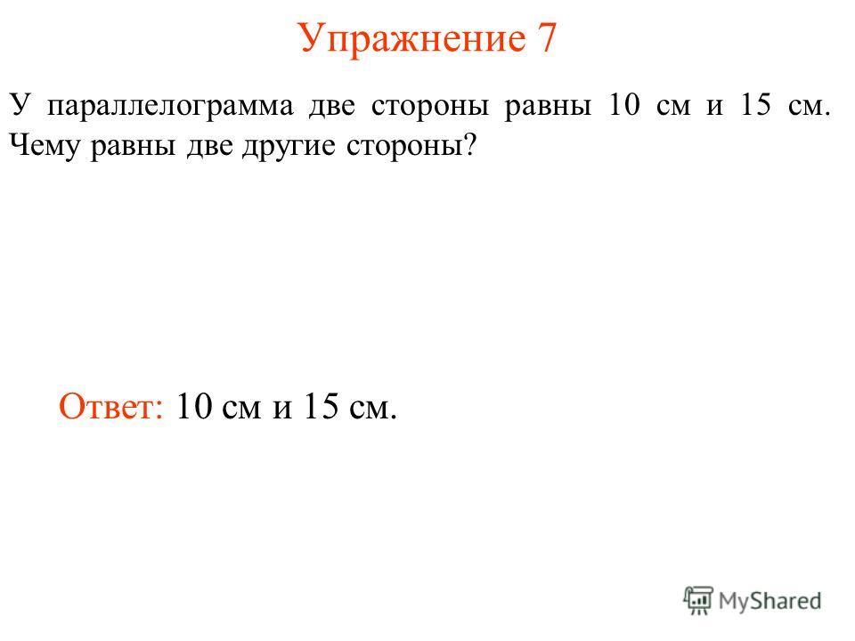Упражнение 7 У параллелограмма две стороны равны 10 см и 15 см. Чему равны две другие стороны? Ответ: 10 см и 15 см.