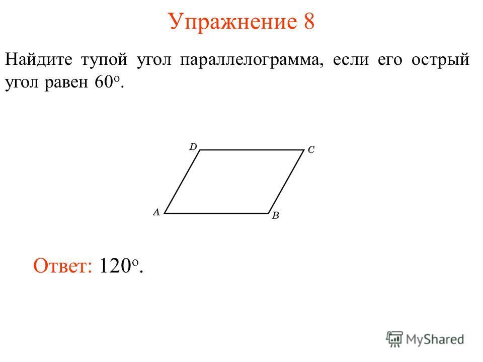 Упражнение 8 Найдите тупой угол параллелограмма, если его острый угол равен 60 о. Ответ: 120 о.