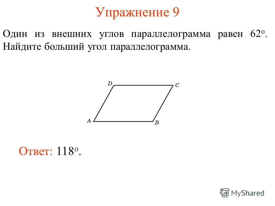 Упражнение 9 Один из внешних углов параллелограмма равен 62 о. Найдите больший угол параллелограмма. Ответ: 118 о.