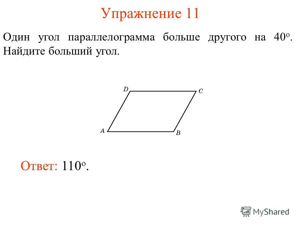Упражнение 11 Один угол параллелограмма больше другого на 40 о. Найдите больший угол. Ответ: 110 о.