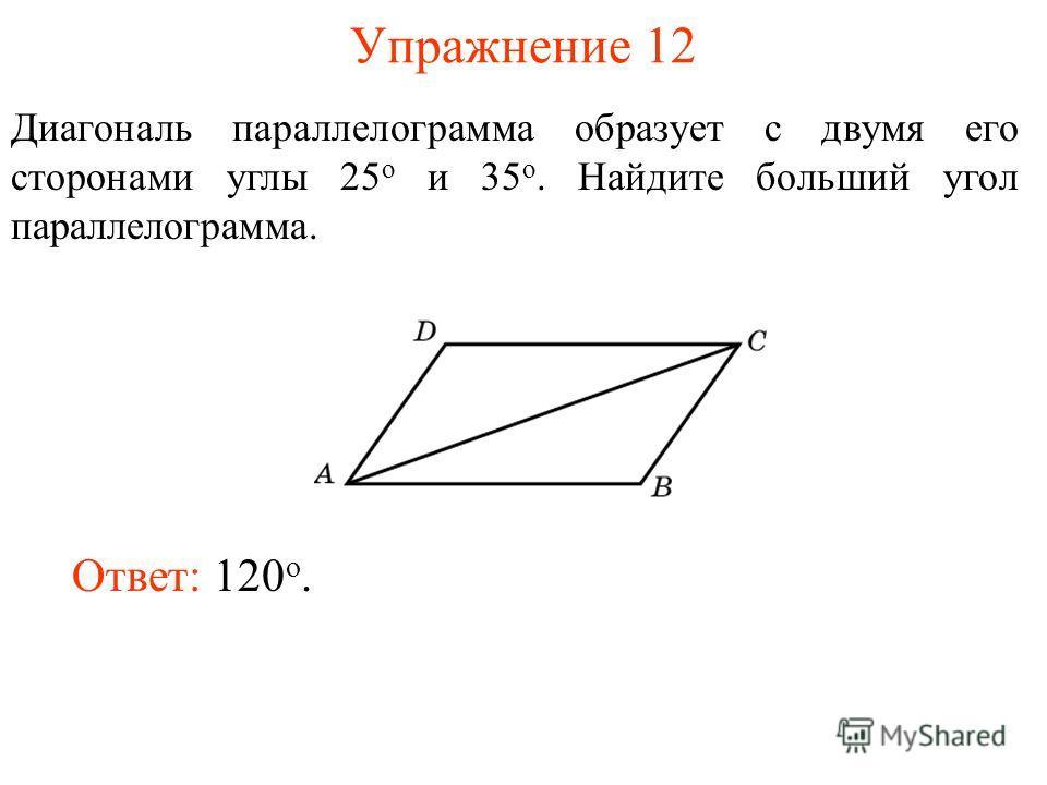 Упражнение 12 Диагональ параллелограмма образует с двумя его сторонами углы 25 о и 35 о. Найдите больший угол параллелограмма. Ответ: 120 о.